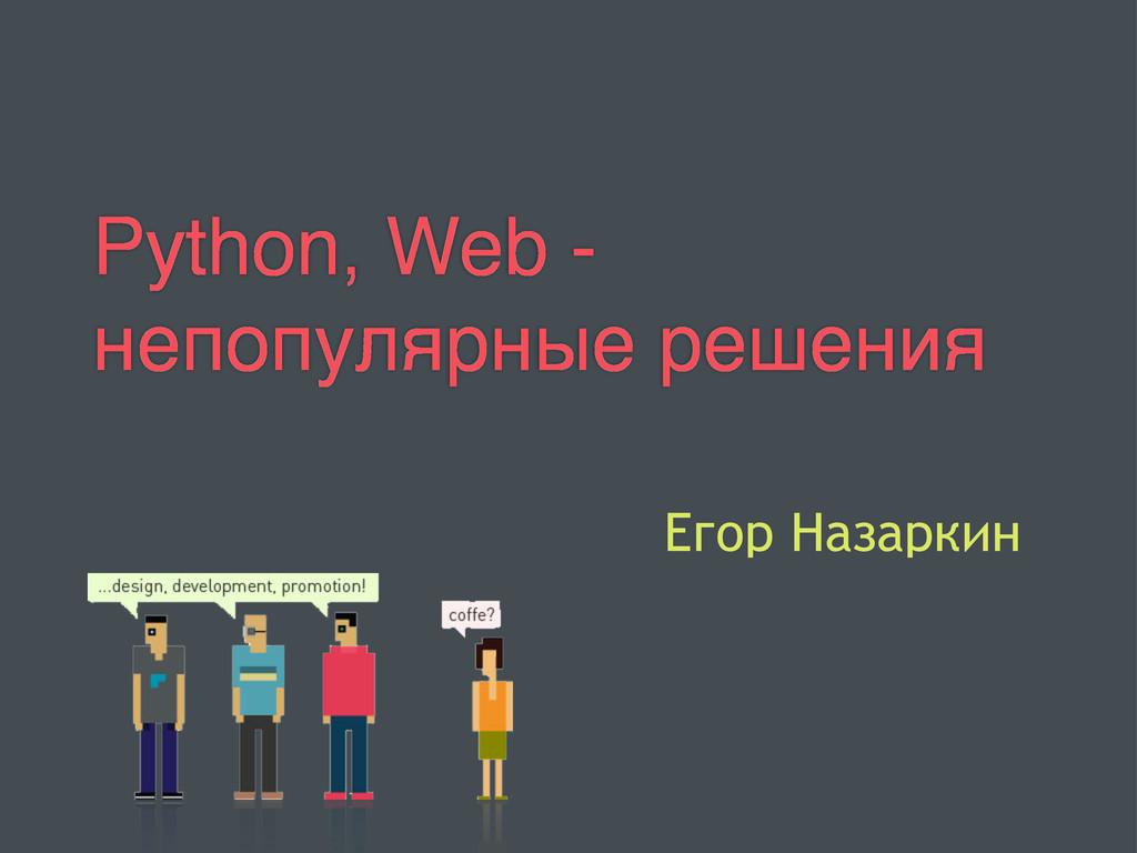 Python, Web - непопулярные решения Егор Назаркин