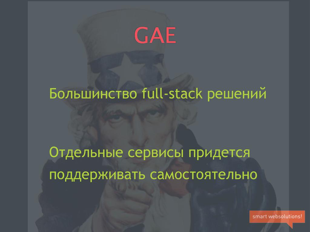 GAE Большинство full-stack решений Отдельные се...