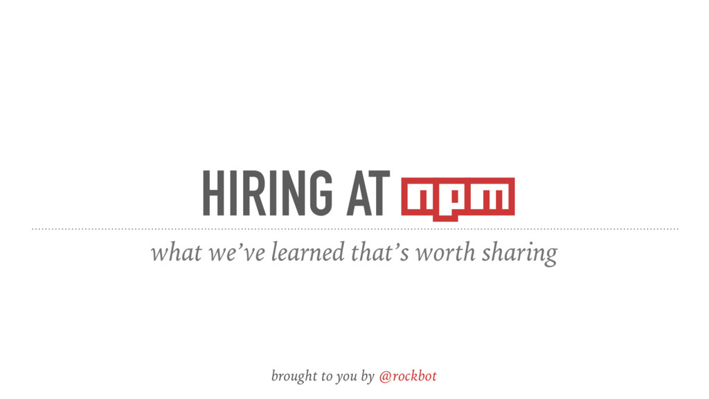 HIRING AT npm what we've learned that's worth s...