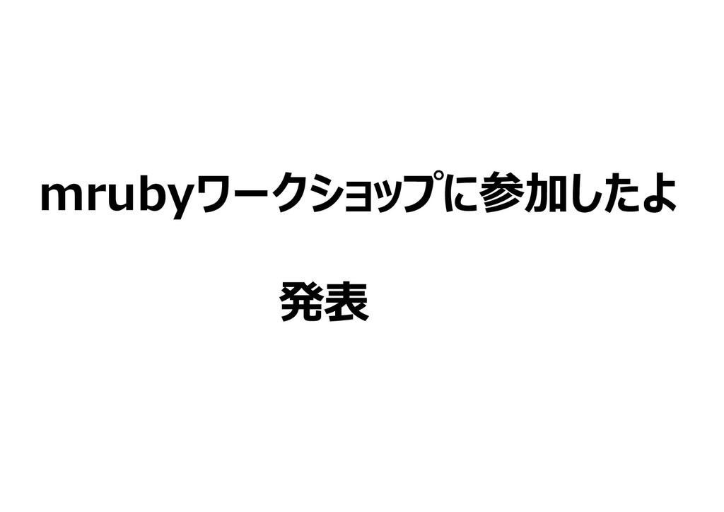 mrubyワークショップに参加したよ         発表