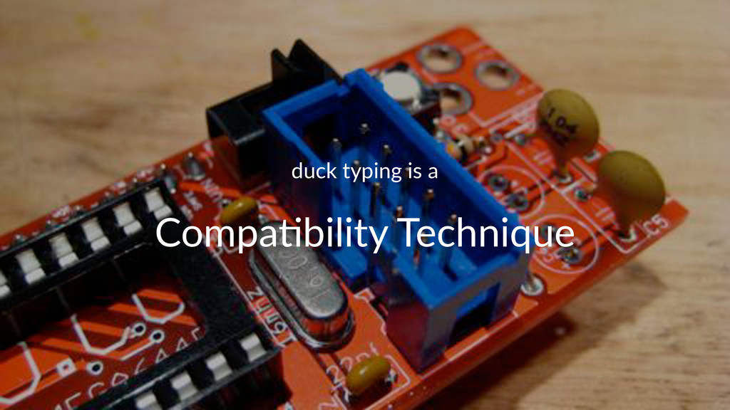 duck%typing%is%a Compa&bility,Technique