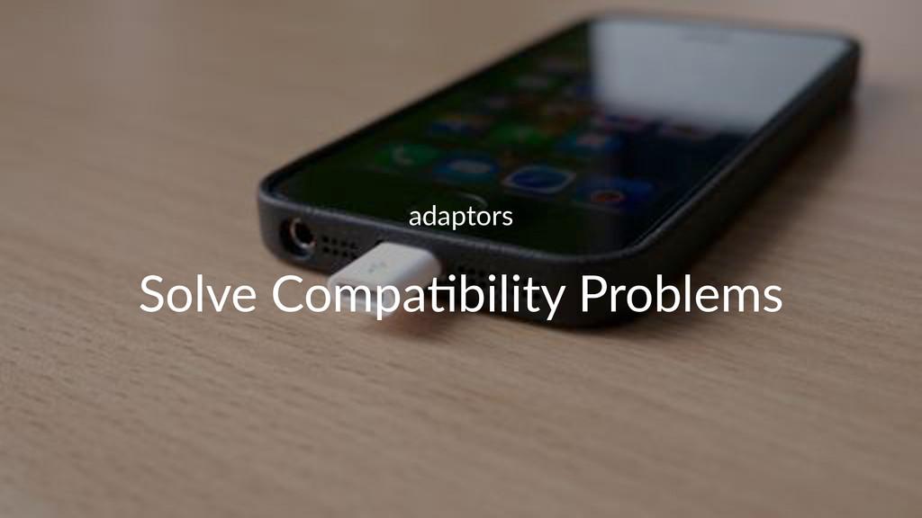 adaptors Solve&Compa+bility&Problems