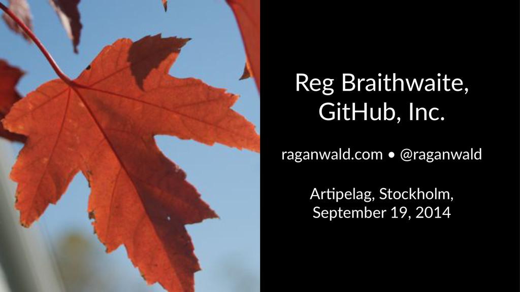 Reg$Braithwaite,$ GitHub,$Inc. raganwald.com,•,...