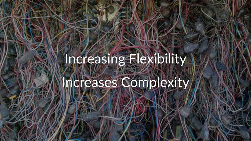 Increasing*Flexibility Increases(Complexity