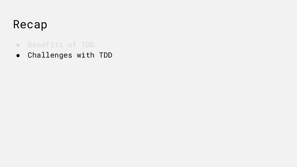 Recap ● Benefits of TDD ● Challenges with TDD