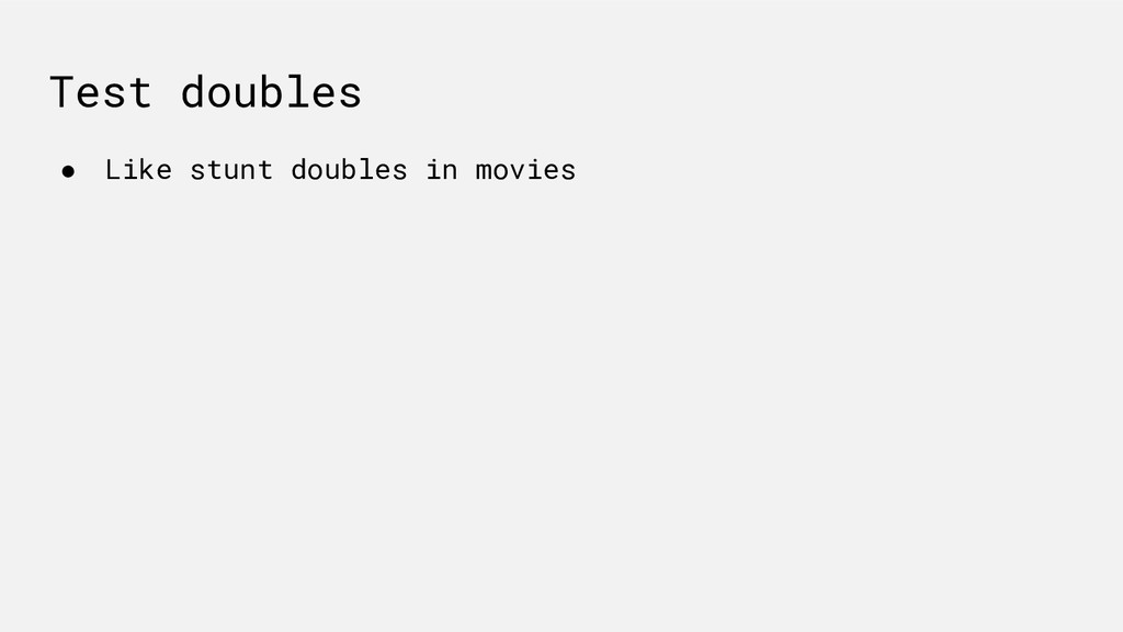 Test doubles ● Like stunt doubles in movies