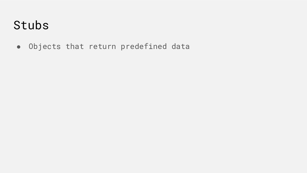 Stubs ● Objects that return predefined data
