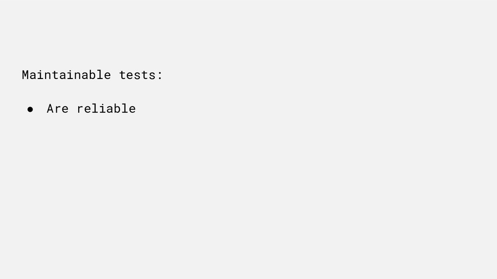 Maintainable tests: ● Are reliable