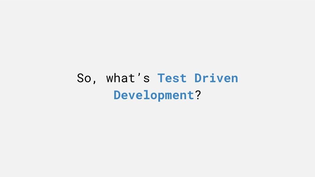 So, what's Test Driven Development?