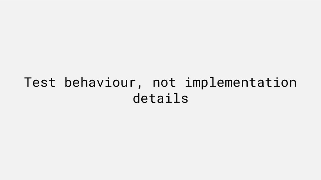 Test behaviour, not implementation details