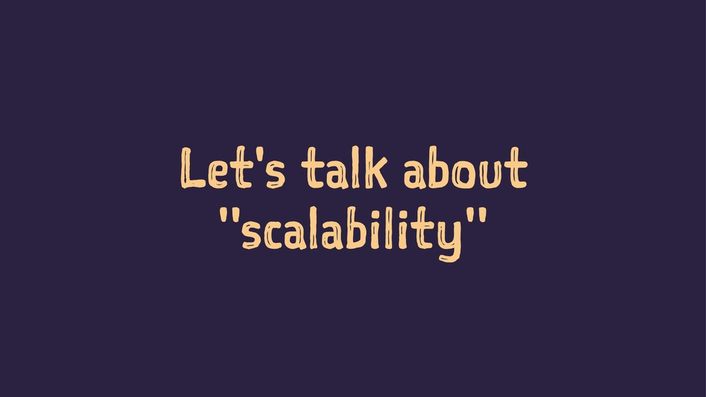 "Let's talk about ""scalability"""