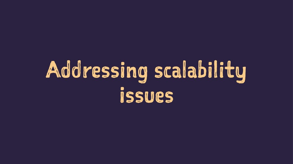 Addressing scalability issues