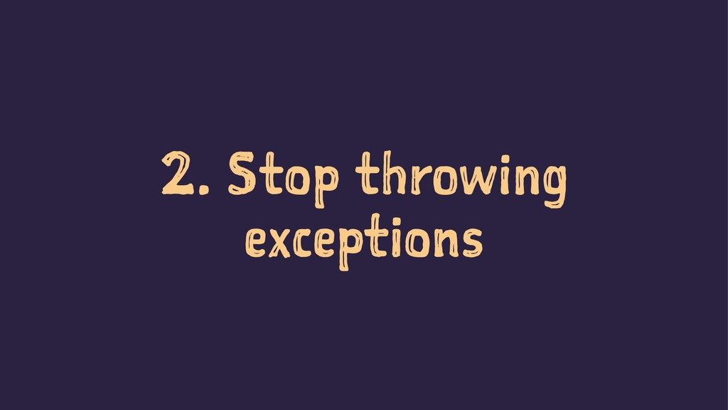 2. Stop throwing exceptions
