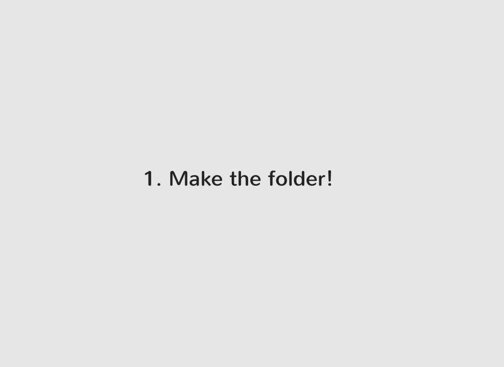 1. Make the folder!