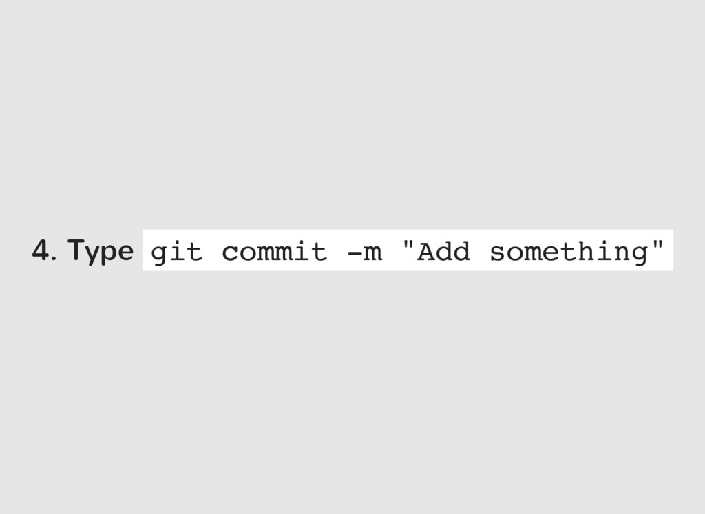 "4. Type git commit -m ""Add something"""