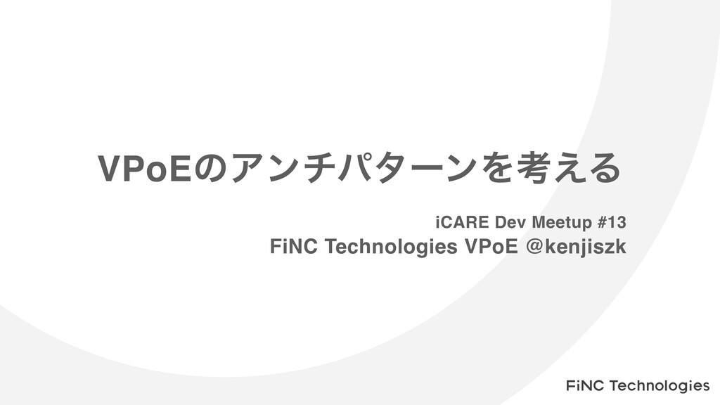 VPoEͷΞϯνύλʔϯΛߟ͑Δ iCARE Dev Meetup #13 FiNC Tech...
