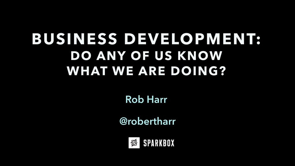 Rob Harr BUSINESS DEVELOPMENT: DO ANY OF US KNO...