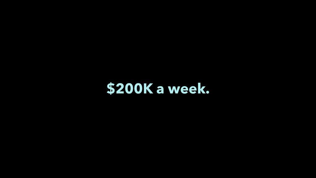 $200K a week.