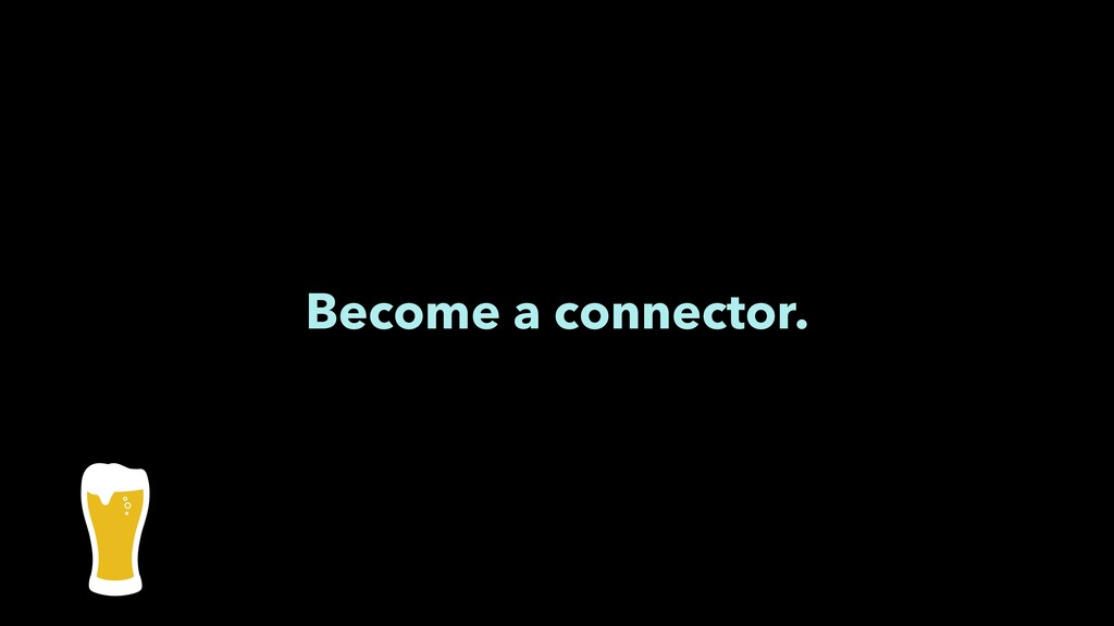 Become a connector.