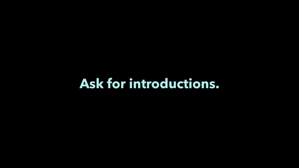 Ask for introductions.
