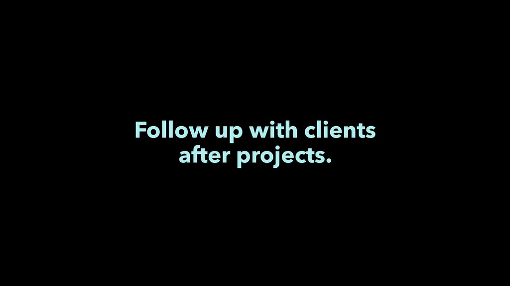 Follow up with clients after projects.