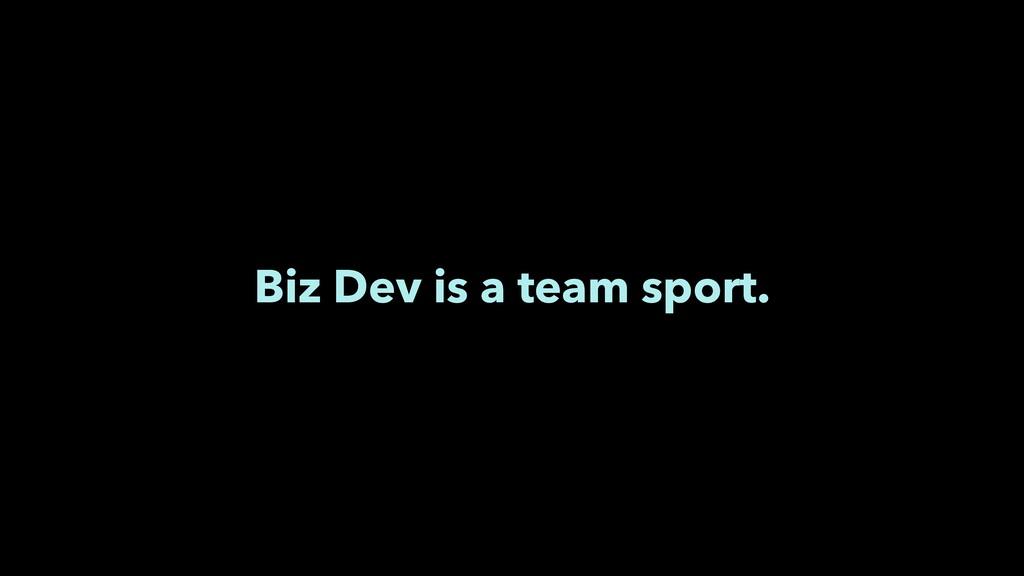Biz Dev is a team sport.