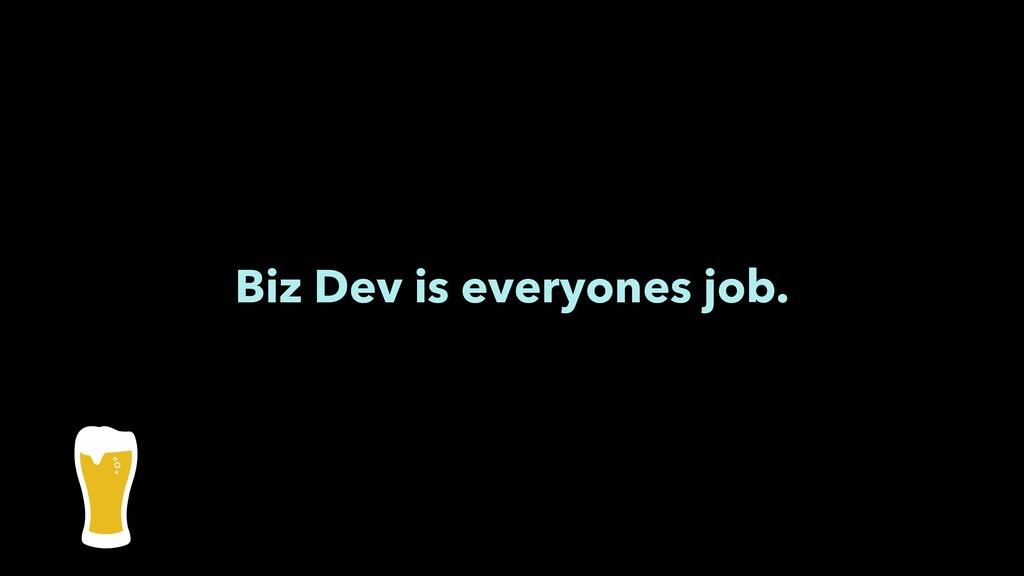 Biz Dev is everyones job.