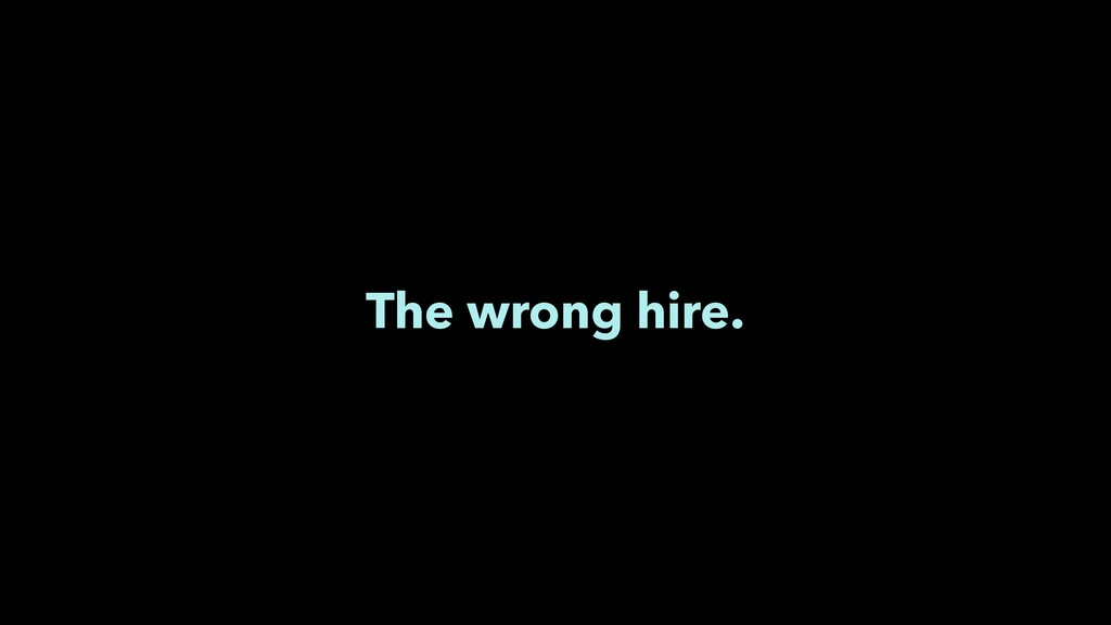 The wrong hire.