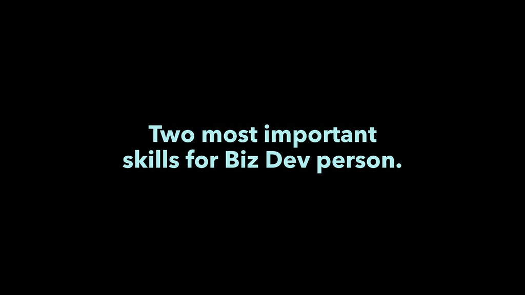 Two most important skills for Biz Dev person.