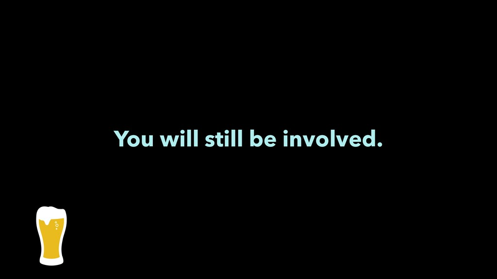 You will still be involved.