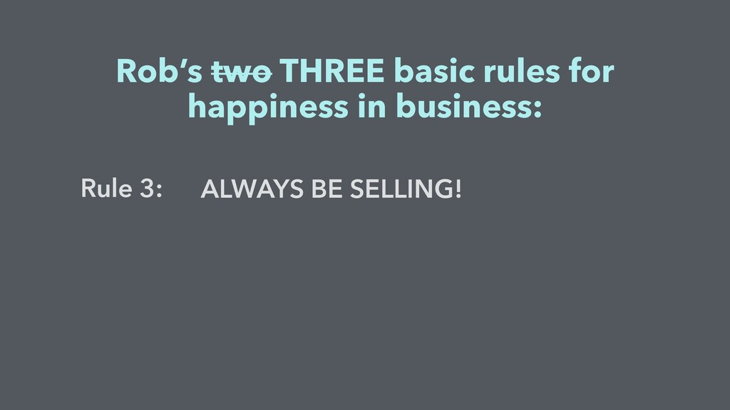 ALWAYS BE SELLING! Rob's two THREE basic rules ...
