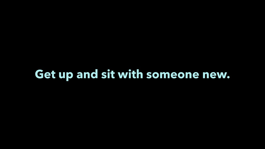 Get up and sit with someone new.