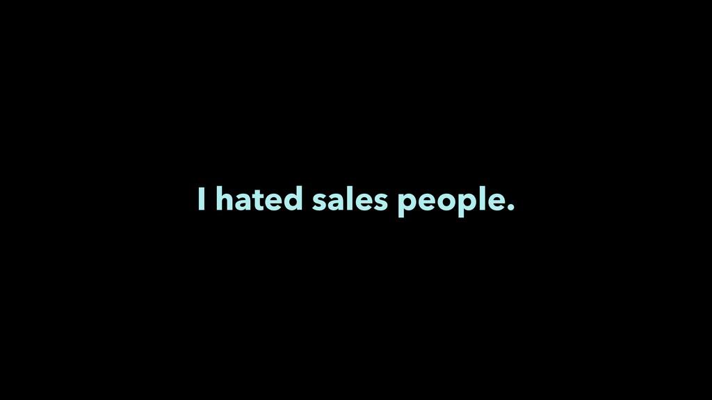 I hated sales people.