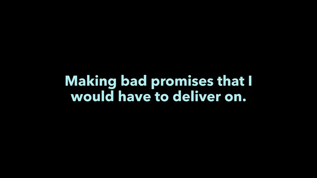 Making bad promises that I would have to delive...