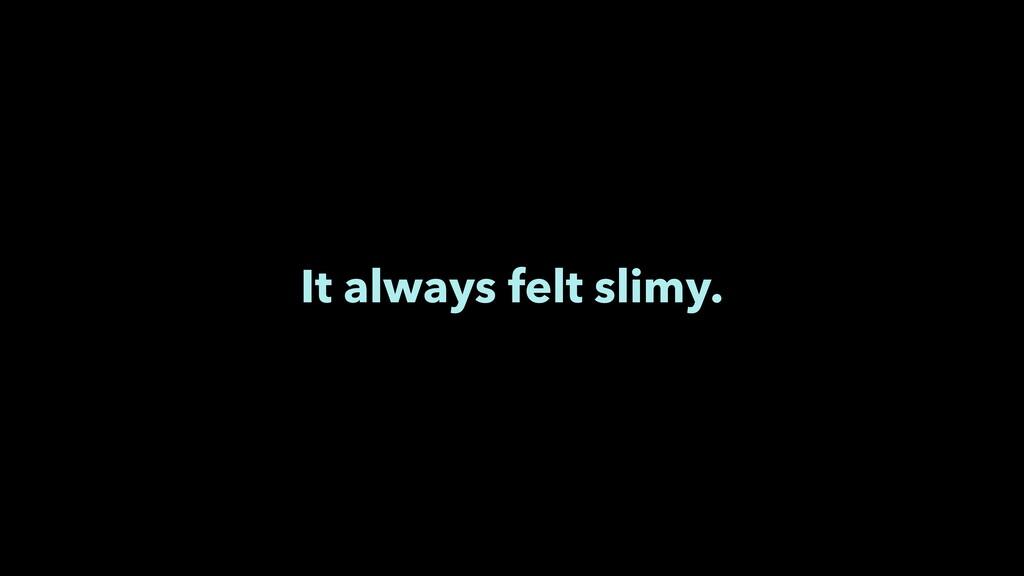 It always felt slimy.