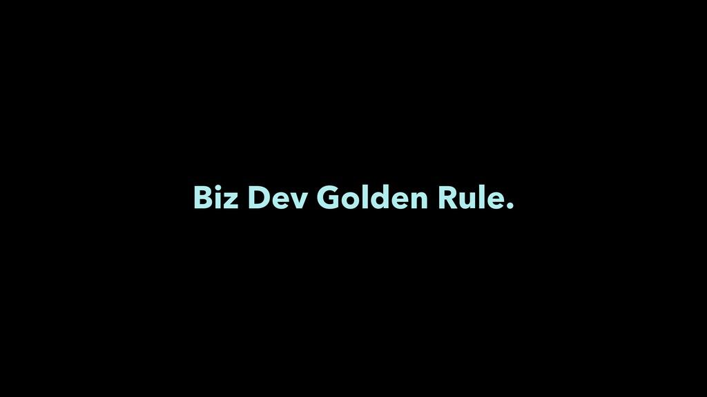 Biz Dev Golden Rule.