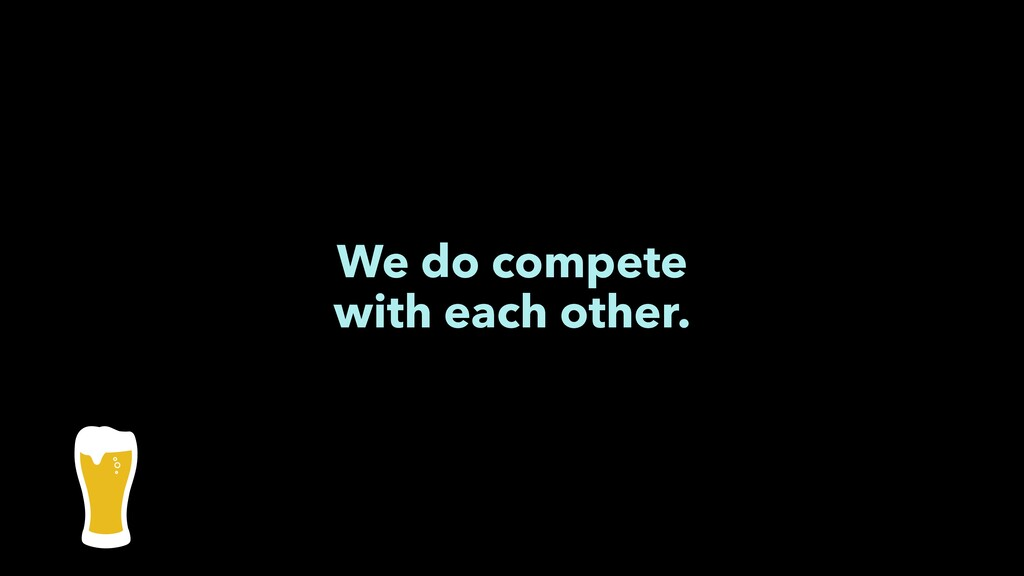 We do compete with each other.