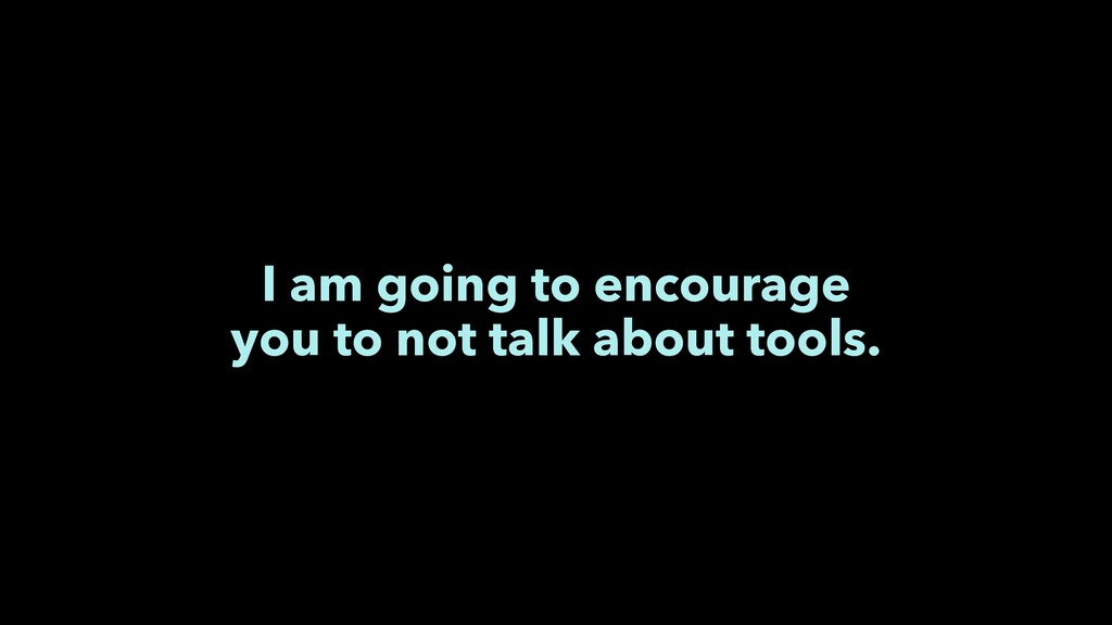 I am going to encourage you to not talk about t...