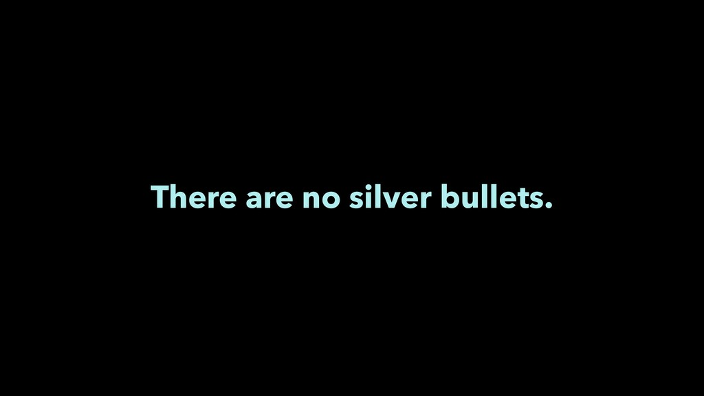 There are no silver bullets.