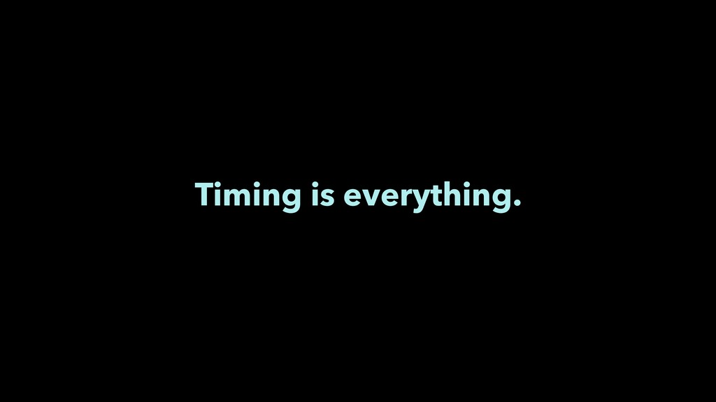 Timing is everything.