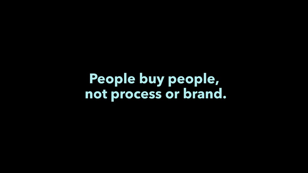 People buy people, not process or brand.