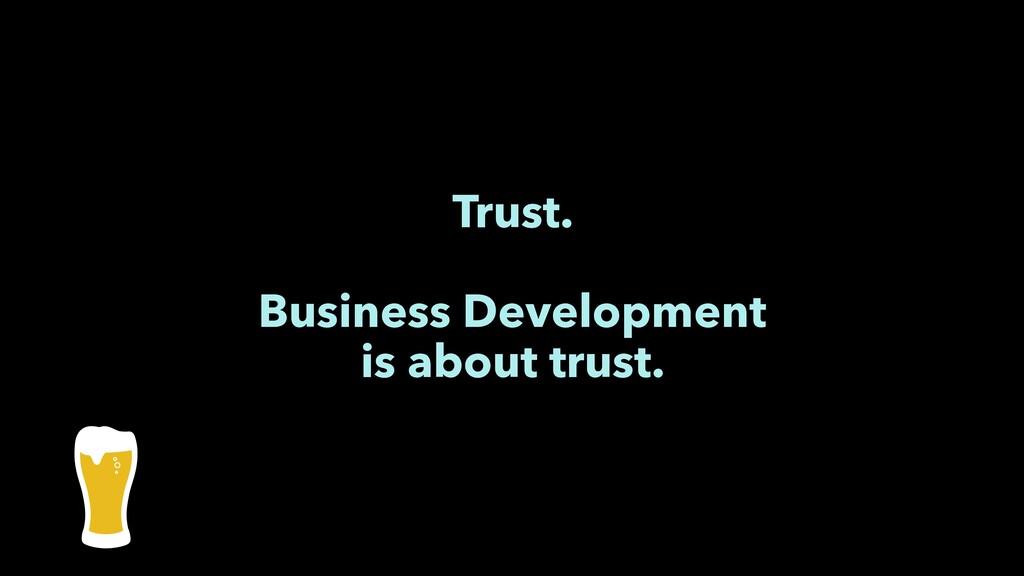 Trust. Business Development is about trust.