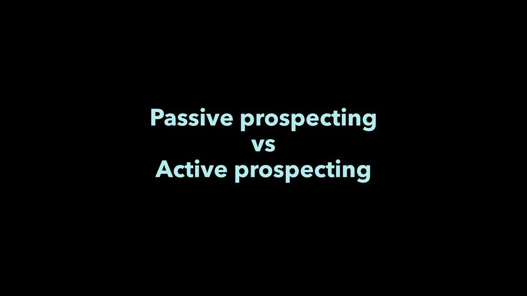 Passive prospecting vs Active prospecting