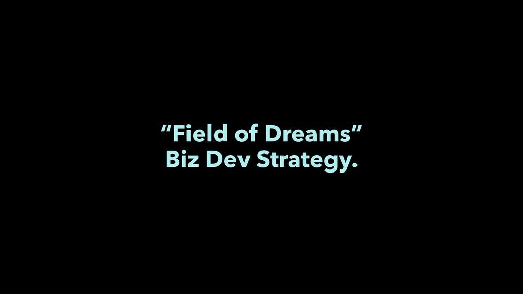 """""""Field of Dreams"""" Biz Dev Strategy."""