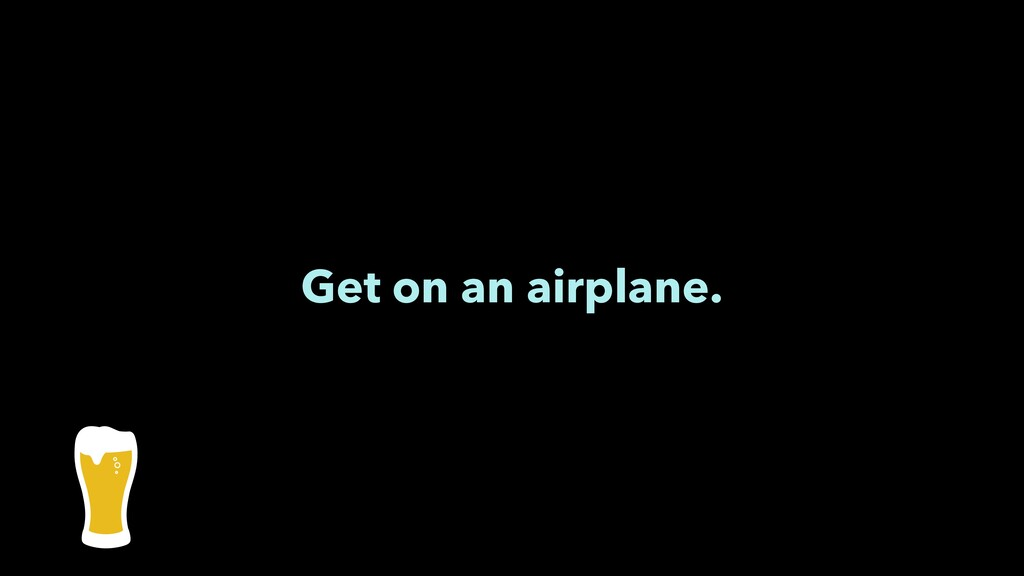 Get on an airplane.