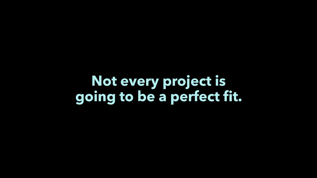 Not every project is going to be a perfect fit.
