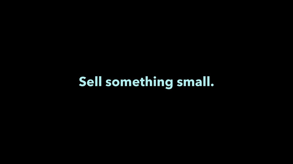 Sell something small.