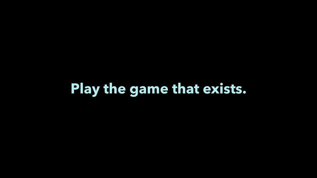 Play the game that exists.