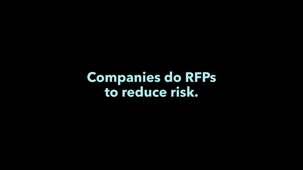 Companies do RFPs to reduce risk.