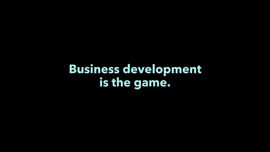 Business development is the game.
